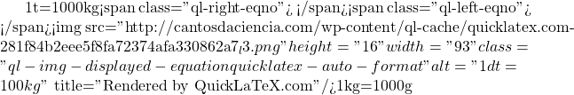 "1t=1000kg<span class=""ql-right-eqno"">   </span><span class=""ql-left-eqno"">   </span><img src=""http://cantosdaciencia.com/wp-content/ql-cache/quicklatex.com-281f84b2eee5f8fa72374afa330862a7_l3.png"" height=""16"" width=""93"" class=""ql-img-displayed-equation quicklatex-auto-format"" alt=""\[1dt=100kg\]"" title=""Rendered by QuickLaTeX.com""/>1kg=1000g"