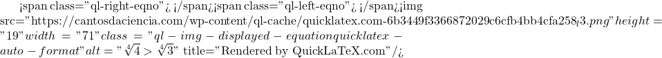 "<span class=""ql-right-eqno"">   </span><span class=""ql-left-eqno"">   </span><img src=""https://cantosdaciencia.com/wp-content/ql-cache/quicklatex.com-6b3449f3366872029c6cfb4bb4cfa258_l3.png"" height=""19"" width=""71"" class=""ql-img-displayed-equation quicklatex-auto-format"" alt=""\[\sqrt[4]{4}>\sqrt[4]{3}\]"" title=""Rendered by QuickLaTeX.com""/>"